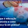 O que é educação financeira e como colocá-la em prática?