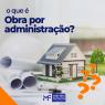 Você sabe o que é obra por administração?